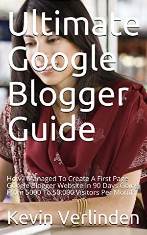Ultimate Google Blogger Guide: How I Managed To Create A First Page Google Blogger Website In 90 Days Going From 5000 To 50.000 Visitors Per Month Without Using Paid Advertising. (English Edition) Kindle版