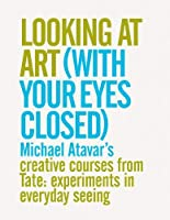 Looking At Art (With Your Eyes Closed) Michael Atavar's Creative Courses From Tate: Experiments In Everyday Seeing