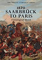 1870 SAARBRUCK TO PARIS A Strategical sketch: The Special Campaign Series