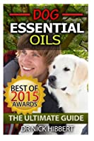 Dog Essential Oils: The Ultimate Guide: Pet Essential Oils, Puppy Essential Oils, Essential Oils for Dogs