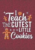 I Teach The Cutest Little Cookies: Blank Lined Journal Notebooks Christmas Cookies Teacher Gift  Pre-k and Kindergarten Middle And High School Teacher life Xmas Gift For Favorite Teacher