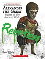 Alexander the Great: Master of the Ancient World (A Wicked History)