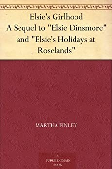 "Elsie's Girlhood A Sequel to ""Elsie Dinsmore"" and ""Elsie's Holidays at Roselands"" by [Finley, Martha]"