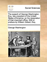 The Speech of George Washington, Esq. Late President of the United States of America: On His Resignation of That Important Office. with a Preface by William Gilbert, Esq.