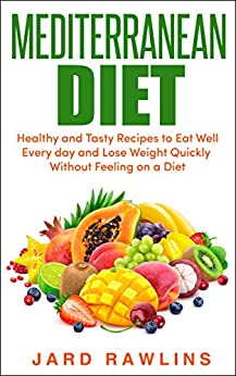 Mediterranean Diet: Healthy and Tasty Recipes to Eat Well Every day and Lose Weight Quickly Without Feeling on a Diet by [Rawlins, Jard]