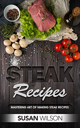 Steak Cookbook: A Detailed Guide to Discover Juicy, Seasoning, Mouthwatering, Grilled, Barbecue, Roast and Delicious Steak Recipes (English Edition)