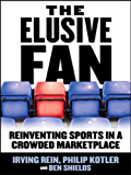 The Elusive Fan: Reinventing Sports in a Crowded Marketplace (English Edition)
