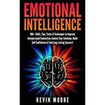 Emotional Intelligence: 100+ Skills, Tips, Tricks & Techniques to Improve Interpersonal Connection, Control Your Emotions, Build Self Confidence & Find Long Lasting Success! (EQ Mastery)