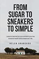 From Sugar to Sneakers to Simple: Lessons Learned on One Women's Journey Towards Health and a Balanced Life.