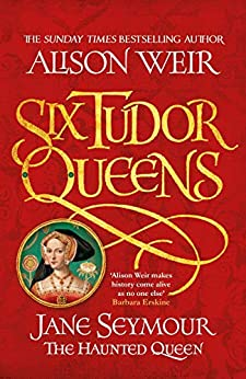 Six Tudor Queens: Jane Seymour, The Haunted Queen: Six Tudor Queens 3 by [Weir, Alison]