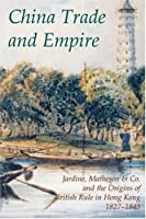 China Trade And Empire: Jardine, Matheson & Co. And the Origins of British Rule in Hong Kong, 1827-1843 (Records of Social & Economic History New Series)