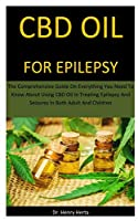 Cbd Oil For Epilepsy: The Comprehensive Guide On Everything You Need To Know About Using CBD Oil In Treating Epilepsy And Seizures In Both Adult And Children