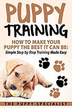 Puppy Training: How To Make Your Puppy The Best It Can Be: Simple Step by Step Training Made Easy. by [Specialist, The Puppy]