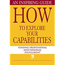 How to Explore Your Capabilities. An Inspiring Guide: Finding Professional and Personal Fulfillment (Book Collection Part 1. 2)