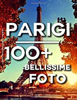 Libro Fotografico Di Parigi: 100 Bellissime Foto In Questo Fantastico Fotolibro (Parigi Fotos - Parigi Foto - Libro Fotografico Viaggi)