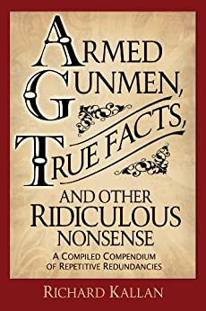 Armed Gunmen, True Facts, and Other Ridiculous Nonsense: A Compiled Compendium of Repetitive Redundancies by [Kallan, Richard A.]