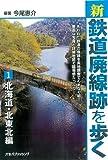 新・鉄道廃線跡を歩く1 北海道・北東北編