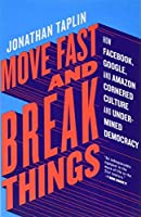 Move Fast and Break Things: How Facebook, Google, and Amazon Cornered Culture and Undermined Democracy by Jonathan Taplin(2017-04-18)