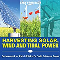 Harvesting Solar, Wind and Tidal Power - Environment for Kids Children's Earth Sciences Books