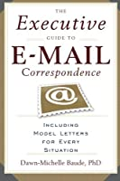 The Executive Guide to E-mail Correspondence: Including Model Letters for Every Situation by Dawn-Michelle Baude(2006-11-15)