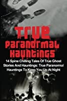 True Paranormal Hauntings: 14 Spine Chilling Tales of True Ghost Stories and Hauntings: True Paranormal Hauntings to Keep You Up at Night