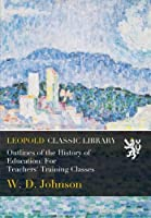 Outlines of the History of Education: For Teachers' Training Classes