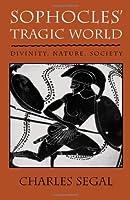 Sophocles' Tragic World: Divinity, Nature, Society