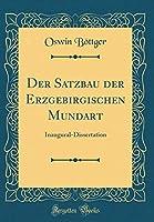 Der Satzbau Der Erzgebirgischen Mundart: Inaugural-Dissertation (Classic Reprint)