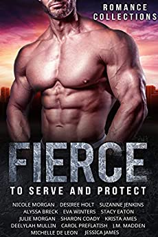 Fierce: A Limited Edition Collection of Heroes to Serve and Protect by [Morgan, Nicole, Holt, Desiree, Jenkins, Suzanne, Breck, Alyssa, Winters, Eva, Eaton, Stacy , Morgan, Julie , Coady, Sharon, Ames, Krista , Mullin, Deelylah , Carol Preflatish, Michelle De Leon, J.M. Madden, Jessica James]