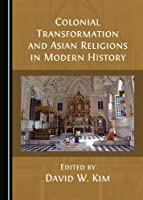 Colonial Transformation and Asian Religions in Modern History