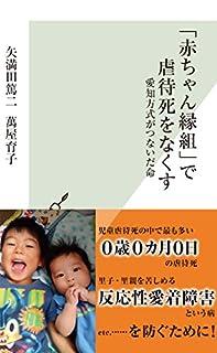 [矢満田 篤二, 萬屋 育子]の「赤ちゃん縁組」で虐待死をなくす~愛知方式がつないだ命~ (光文社新書)