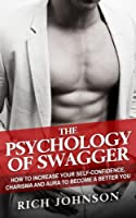 The Psychology of Swagger: How to Increase Your Self-confidence, Charisma and Aura to Become a Better You