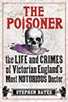 The Poisoner: The Life and Crimes of Victorian England's Most Notorious Doctor