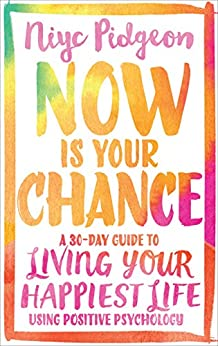 Now Is Your Chance: A 30-Day Guide to Living Your Happiest Life Using Positive Psychology by [Pidgeon, Niyc]