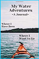 My Water Adventures  A Journal. Where I Have Been Where I Want to Go