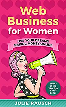 Web Business for Women: Live Your Dreams Making Money Online (Bye Bye 9 to 5 Book 1) by [Rausch, Julie]