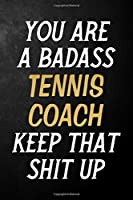 You Are A Badass Tennis Coach Keep That Shit Up: Tennis Coach Journal / Notebook / Appreciation Gift / Alternative To a Card For Tennis Coaches ( 6 x 9 -120 Blank Lined Pages )