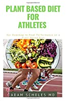 PLANT BASED DIET FOR ATHLETES: The Perfect Guide On How to Easily Improve Your Health, Performance, and Longevity. also Work for Non-Athletes.