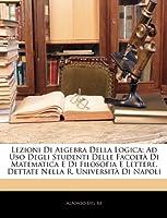 Lezioni Di Algebra Della Logica: Ad USO Degli Studenti Delle Facoltà Di Matematica E Di Filosofia E Lettere, Dettate Nella R. Università Di Napoli