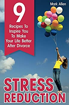 Stress Reduction: 9 Recipes To Inspire You To Make Your Life Better After Divorce by [Allen, Mark]