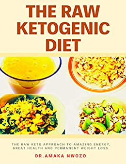 The Raw Ketogenic Diet: The Raw Keto Approach to Great Health, Amazing Energy and Permanent Weight Loss by [Nwozo, Dr. Amaka]