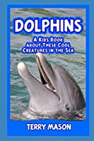 Dolphins : A Kids Book About These Cool Creatures in the Sea. (Facts about Animals in the Sea)