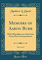 Memoirs of Aaron Burr, Vol. 2 of 2: With Miscellaneous Selections from His Correspondence (Classic Reprint)