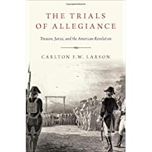 The Trials of Allegiance: Treason, Juries, and the American Revolution