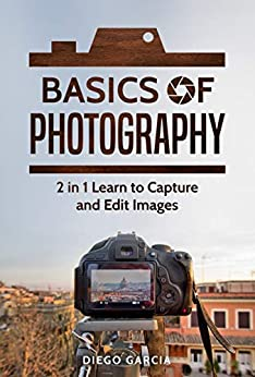 Basics Of Photography: 2 in 1 Learn to Capture and Edit images (Learn Photography) by [Garcia, Diego]