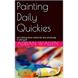 Painting Daily Quickies: and selling them online for the artistically challenged (English Edition)