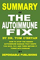 Summary of The Autoimmune Fix by Tom O'Bryan: How to Stop the Hidden Autoimmune Damage That Keeps You Sick, Fat, and Tired Before It Turns Into Disease