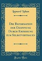Die Reformation Der Gesinnung Durch Erziehung Zum Selbstvertrauen (Classic Reprint)