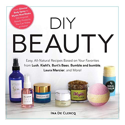 DIY Beauty: Easy, All-Natural Recipes Based on Your Favorites from Lush, Kiehl's, Burt's Bees, Bumble and bumble, Laura Mercier, and More! (English Edition)