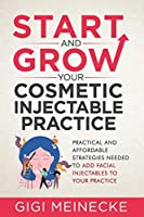 Start and Grow Your Cosmetic Injectable Practice: Practical and Affordable Strategies Needed to Add Facial Injectables to Your Practice